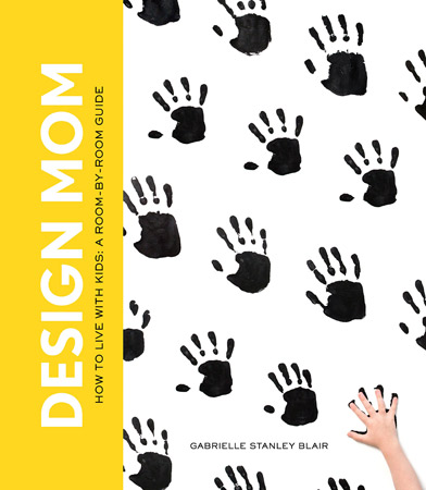 Design Mom: How to Live with Kids by Gabrielle Blair Stanley
